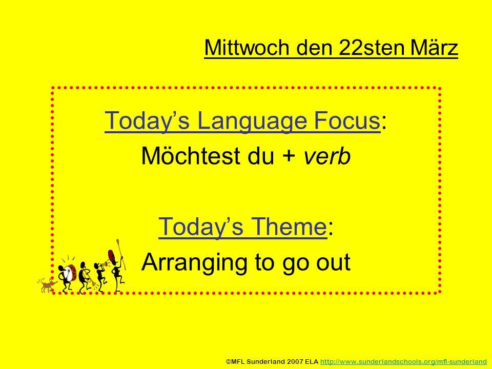 Mittwoch den 22sten März Todays Language Focus: Möchtest du + verb Todays Theme: Arranging to go out ©MFL Sunderland 2007 ELA http://www.sunderlandschools.org/mfl-sunderlandhttp://www.sunderlandschools.org/mfl-sunderland