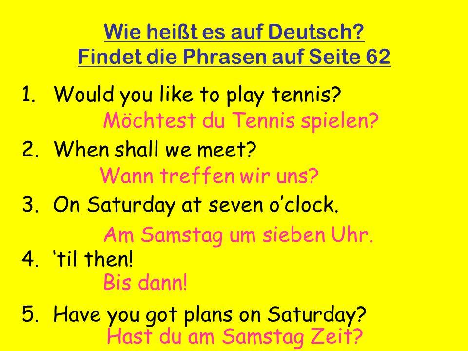Wie heißt es auf Deutsch. Findet die Phrasen auf Seite 62 1.Would you like to play tennis.
