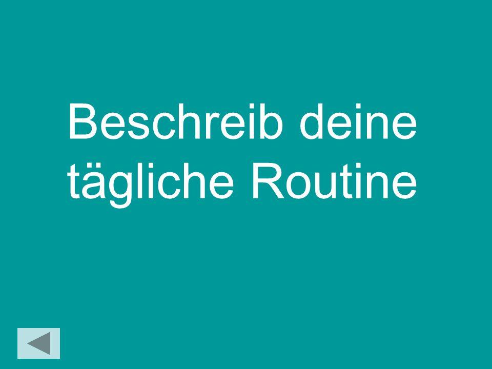 Beschreib deine tägliche Routine