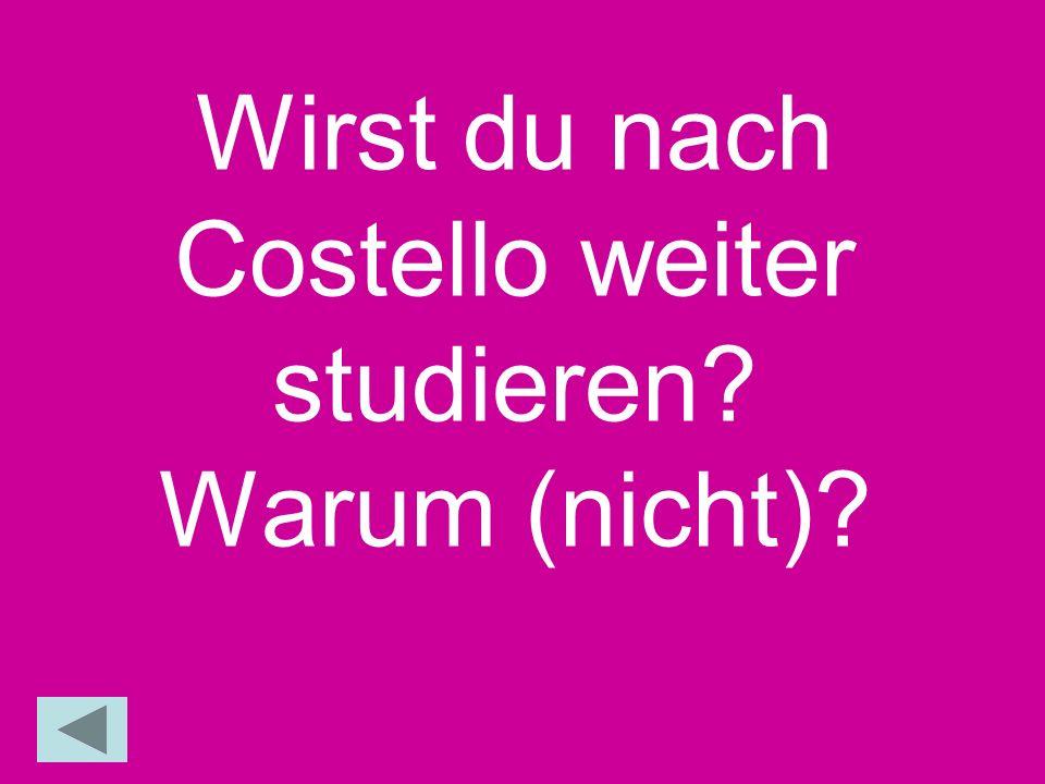 Wirst du nach Costello weiter studieren? Warum (nicht)?