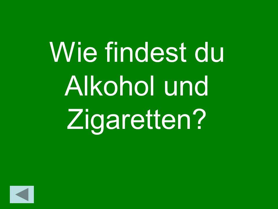 Wie findest du Alkohol und Zigaretten?