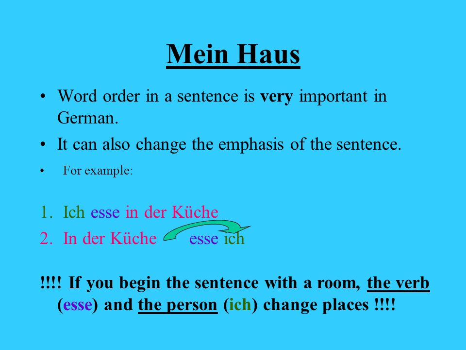 Mein Haus Word order in a sentence is very important in German. It can also change the emphasis of the sentence. For example: 1.Ich esse in der Küche