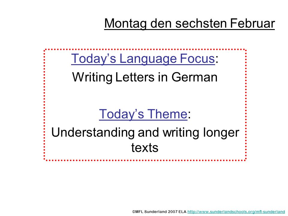 Montag den sechsten Februar Todays Language Focus: Writing Letters in German Todays Theme: Understanding and writing longer texts ©MFL Sunderland 2007 ELA
