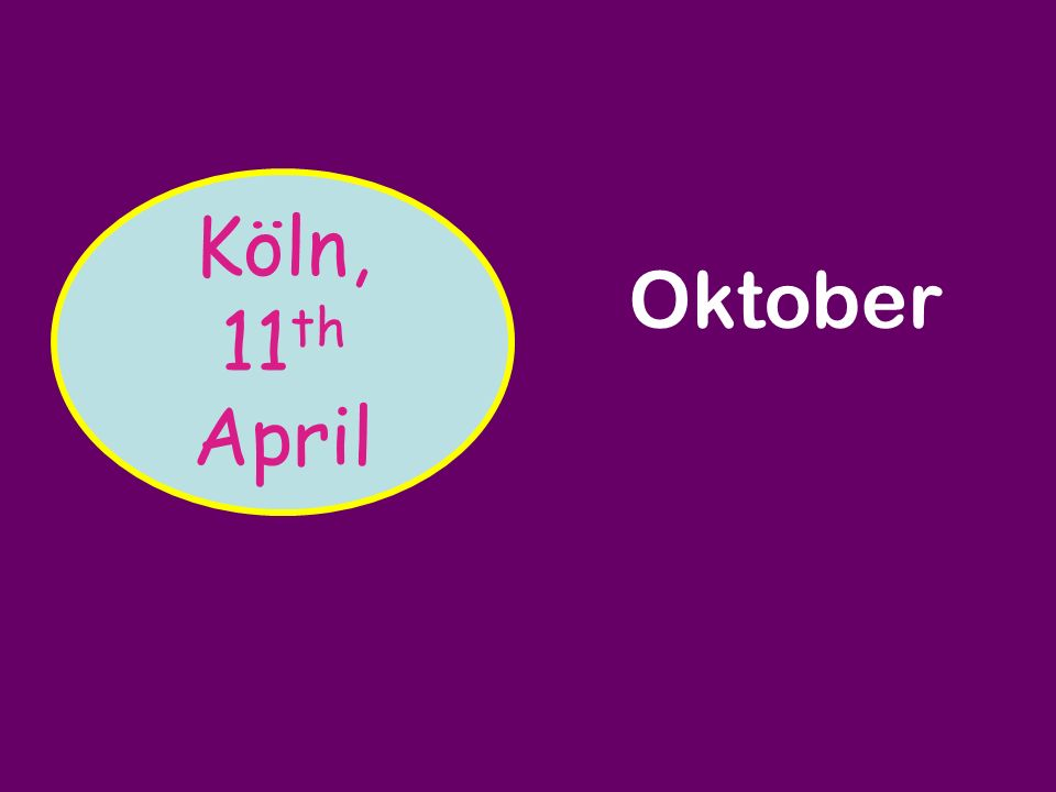 Köln, 11 th April Köln, den 11. April DezemberMärzJuniOktober