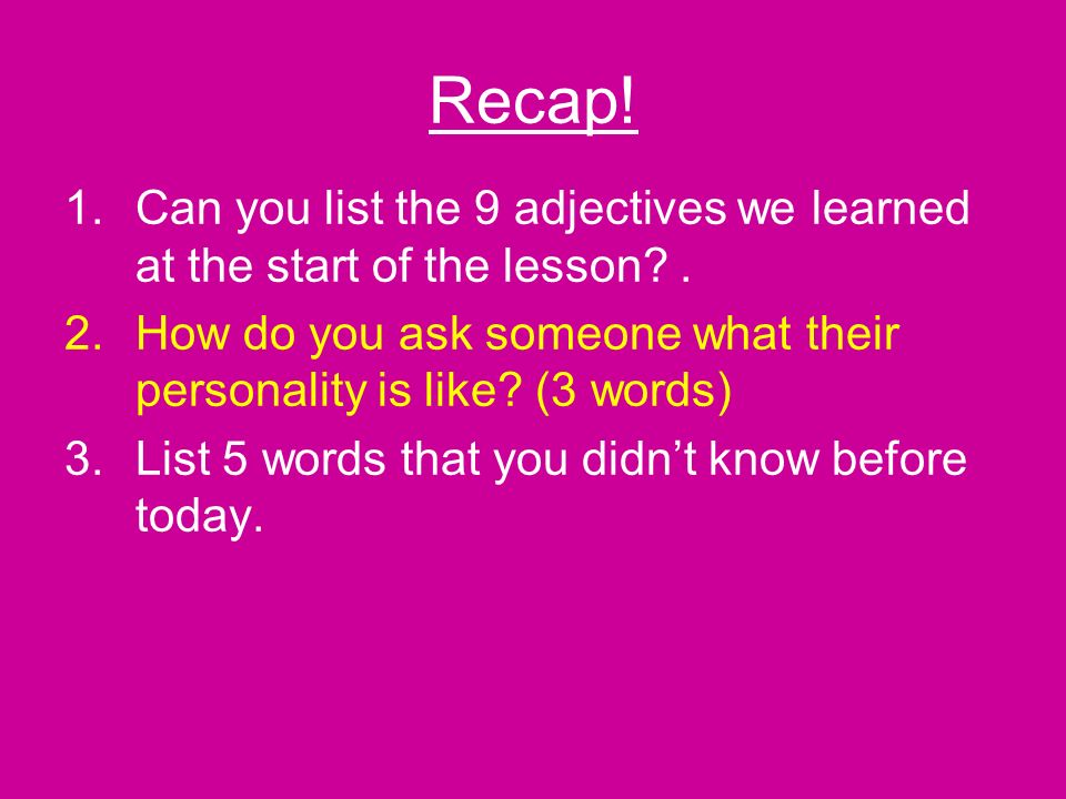 Recap. 1.Can you list the 9 adjectives we learned at the start of the lesson .