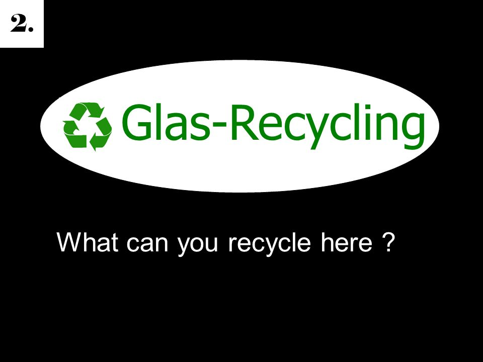 2. Glas-Recycling What can you recycle here ?