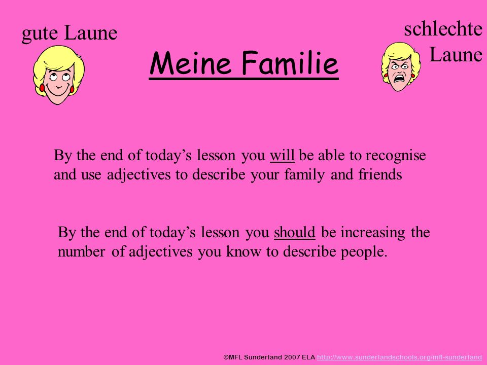 Meine Familie gute Laune schlechte Laune By the end of todays lesson you will be able to recognise and use adjectives to describe your family and friends By the end of todays lesson you should be increasing the number of adjectives you know to describe people.