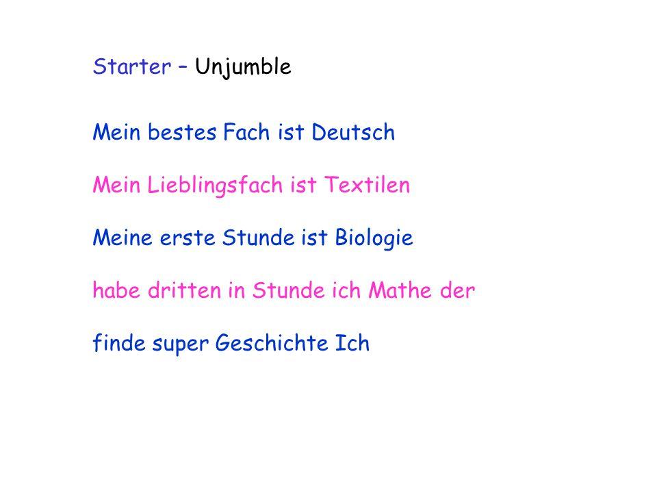 Starter – Unjumble Mein bestes Fach ist Deutsch Mein Lieblingsfach ist Textilen Meine erste Stunde ist Biologie habe dritten in Stunde ich Mathe der f
