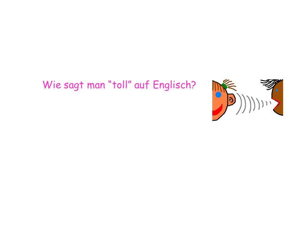 Wie sagt man toll auf Englisch?