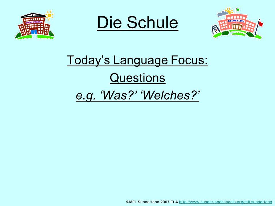 Die Schule Todays Language Focus: Questions e.g. Was? Welches? ©MFL Sunderland 2007 ELA http://www.sunderlandschools.org/mfl-sunderlandhttp://www.sund