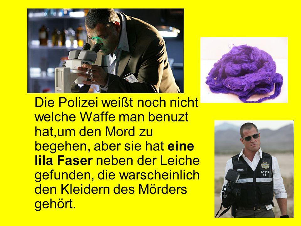 Die Polizei weißt noch nicht welche Waffe man benuzt hat,um den Mord zu begehen, aber sie hat eine lila Faser neben der Leiche gefunden, die warschein