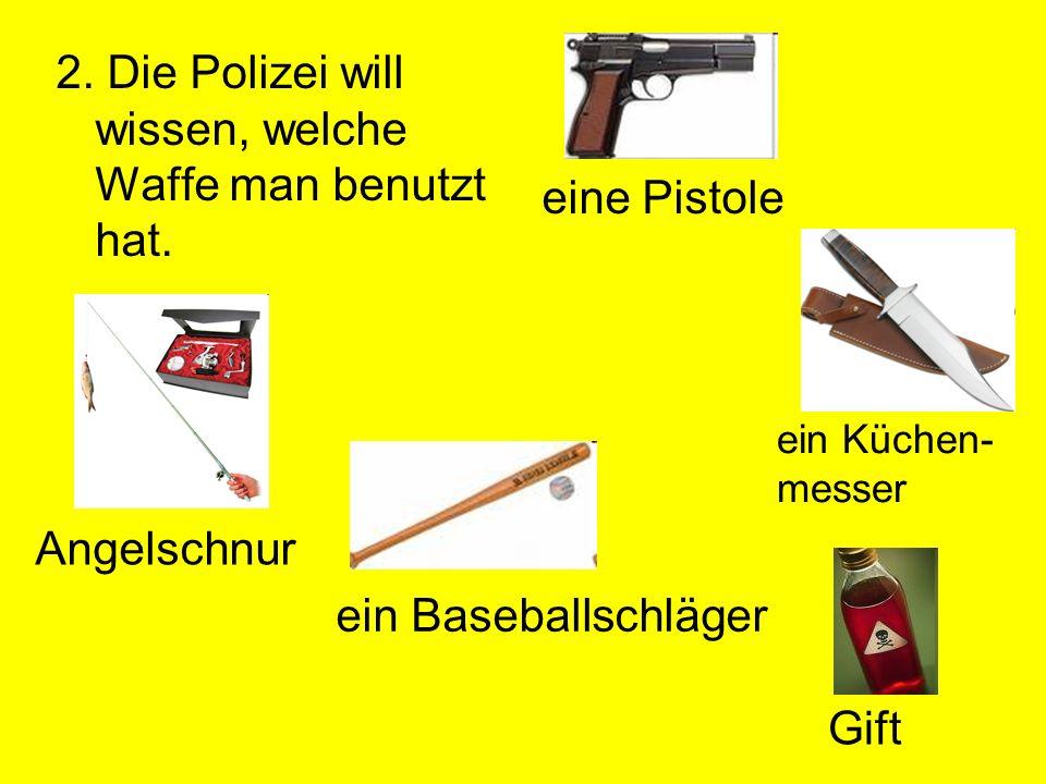 2. Die Polizei will wissen, welche Waffe man benutzt hat. eine Pistole ein Küchen- messer Angelschnur ein Baseballschläger Gift
