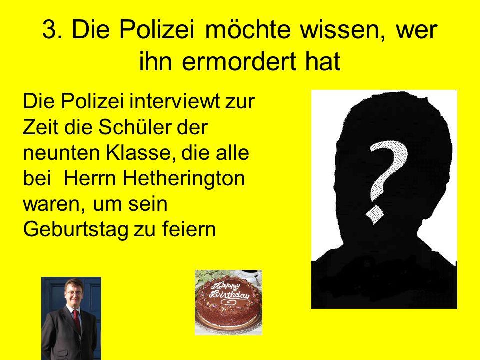 3. Die Polizei möchte wissen, wer ihn ermordert hat Die Polizei interviewt zur Zeit die Schüler der neunten Klasse, die alle bei Herrn Hetherington wa