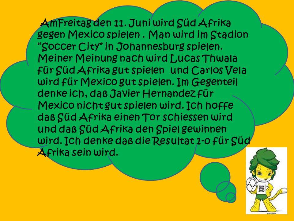 AmFreitag den 11.Juni wird Süd Afrika gegen Mexico spielen.