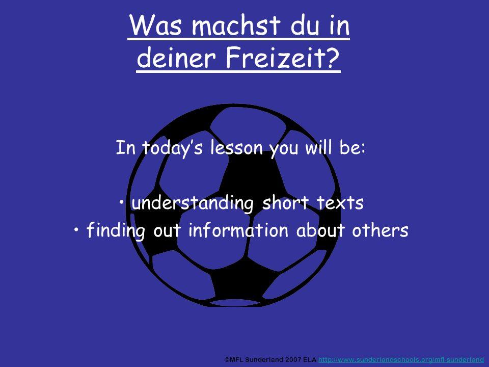 Was machst du in deiner Freizeit? In todays lesson you will be: understanding short texts finding out information about others ©MFL Sunderland 2007 EL