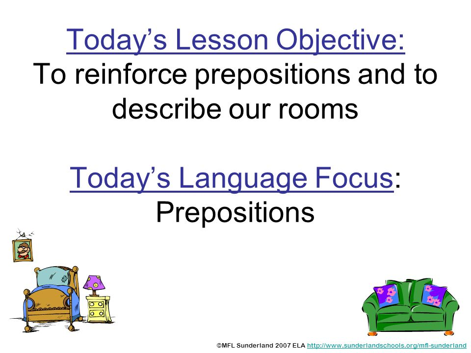 Todays Lesson Objective: To reinforce prepositions and to describe our rooms Todays Language Focus: Prepositions ©MFL Sunderland 2007 ELA http://www.s