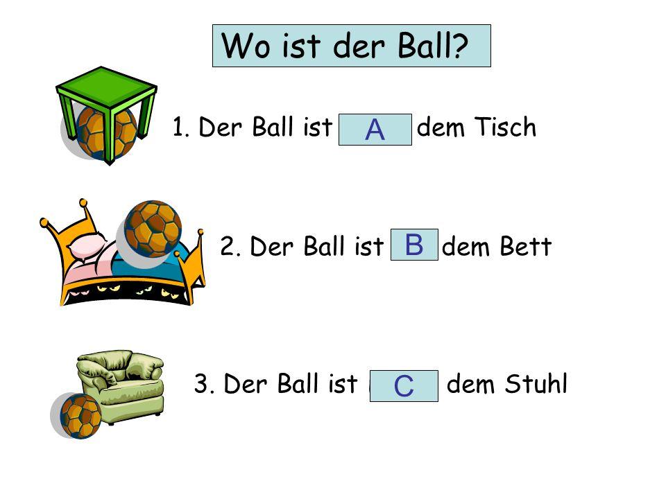 1.Der Ball ist unter dem Tisch 2. Der Ball ist auf dem Bett 3.