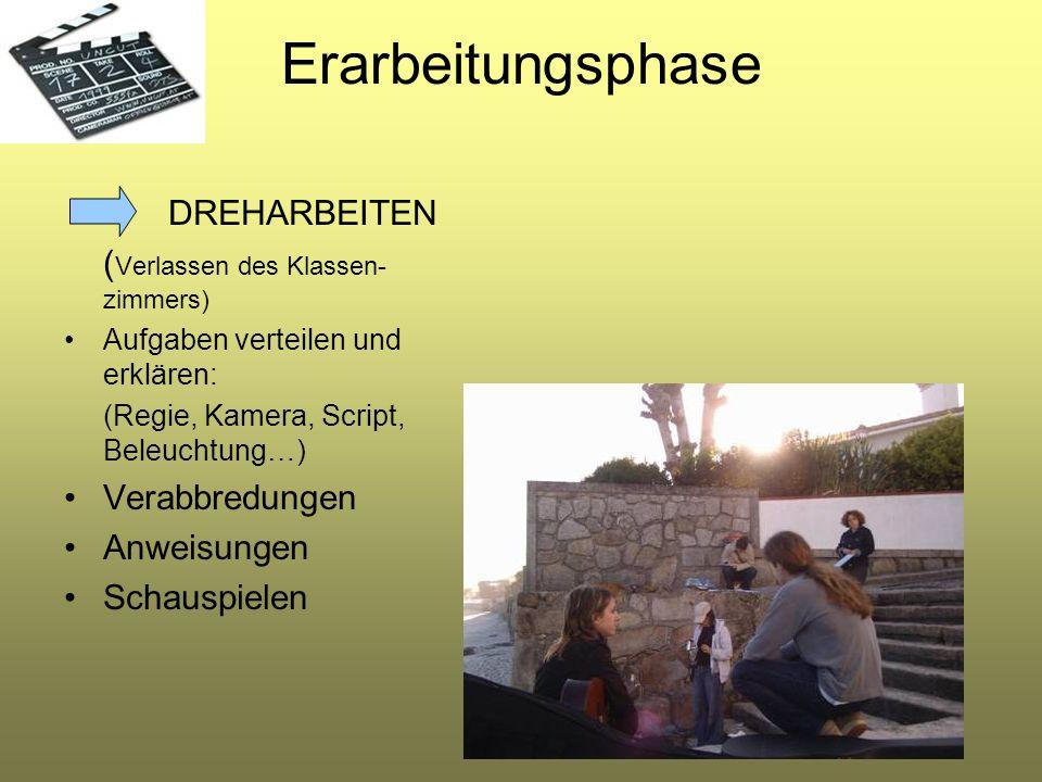 Erarbeitungsphase DREHARBEITEN ( Verlassen des Klassen- zimmers) Aufgaben verteilen und erklären: (Regie, Kamera, Script, Beleuchtung…) Verabbredungen