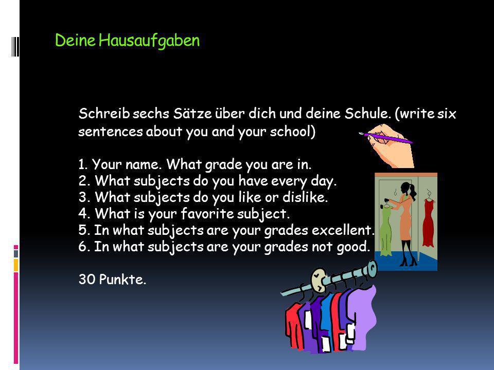 Deine Hausaufgaben Schreib sechs Sätze über dich und deine Schule. (write six sentences about you and your school) 1. Your name. What grade you are in