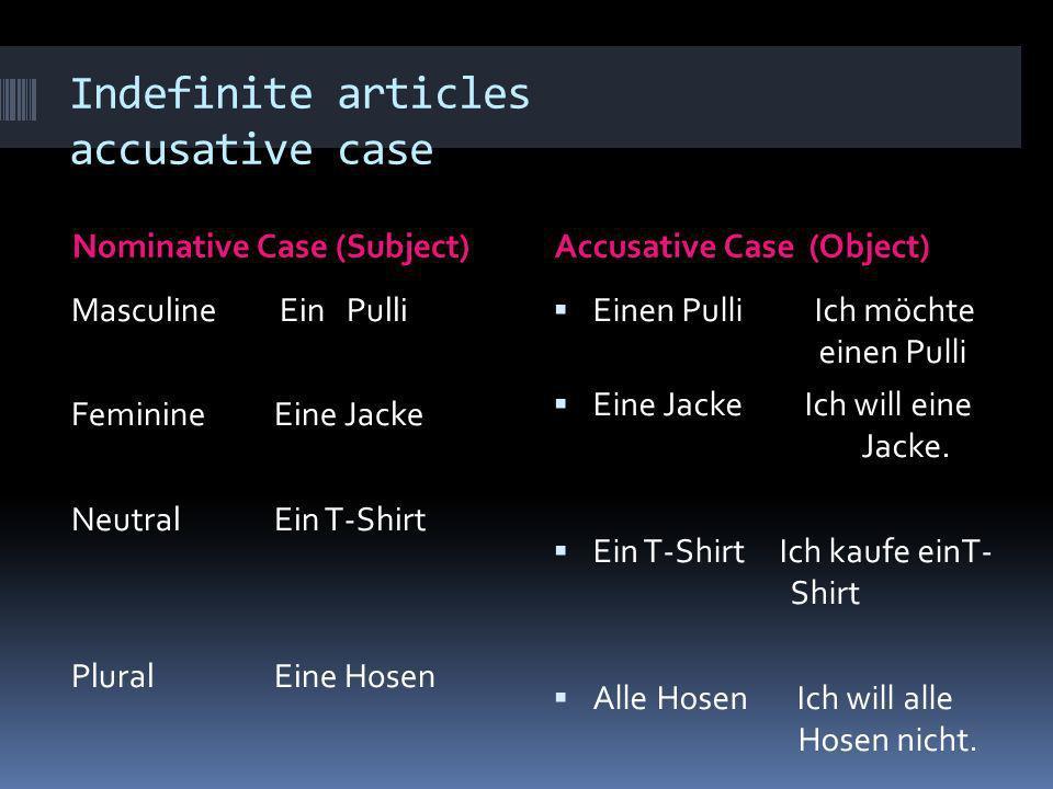 Indefinite articles accusative case Nominative Case (Subject) Accusative Case (Object) Masculine Ein Pulli FeminineEine Jacke NeutralEin T-Shirt Plura