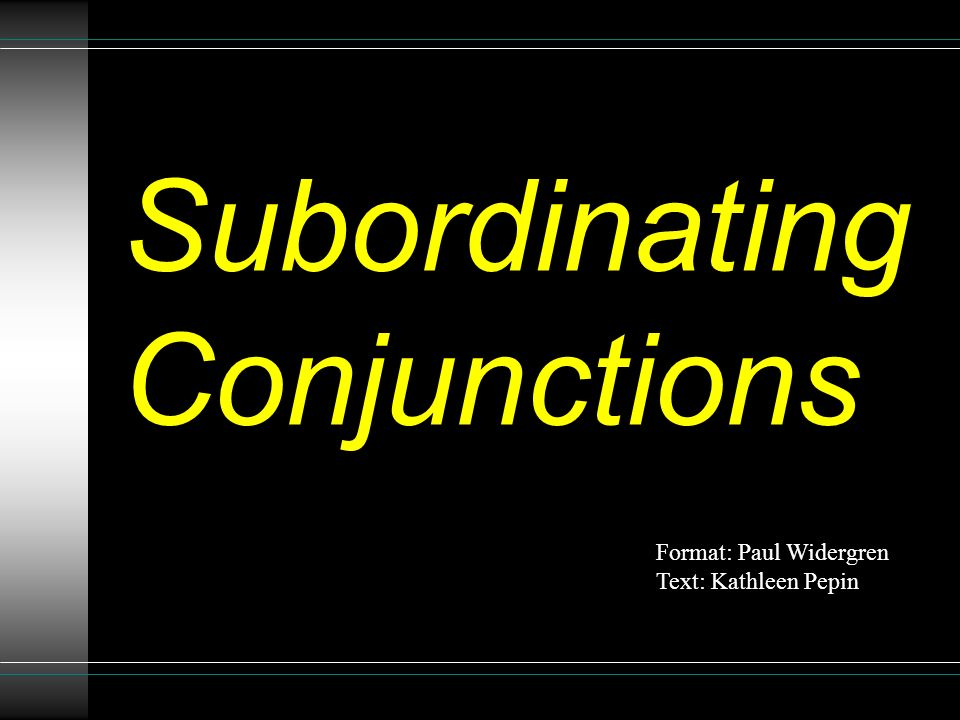 Subordinating Conjunctions Format: Paul Widergren Text: Kathleen Pepin