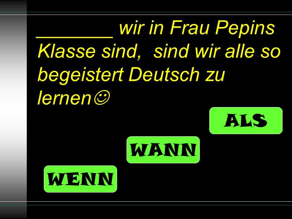 _______ wir in Frau Pepins Klasse sind, sind wir alle so begeistert Deutsch zu lernen ALS WANN WENN
