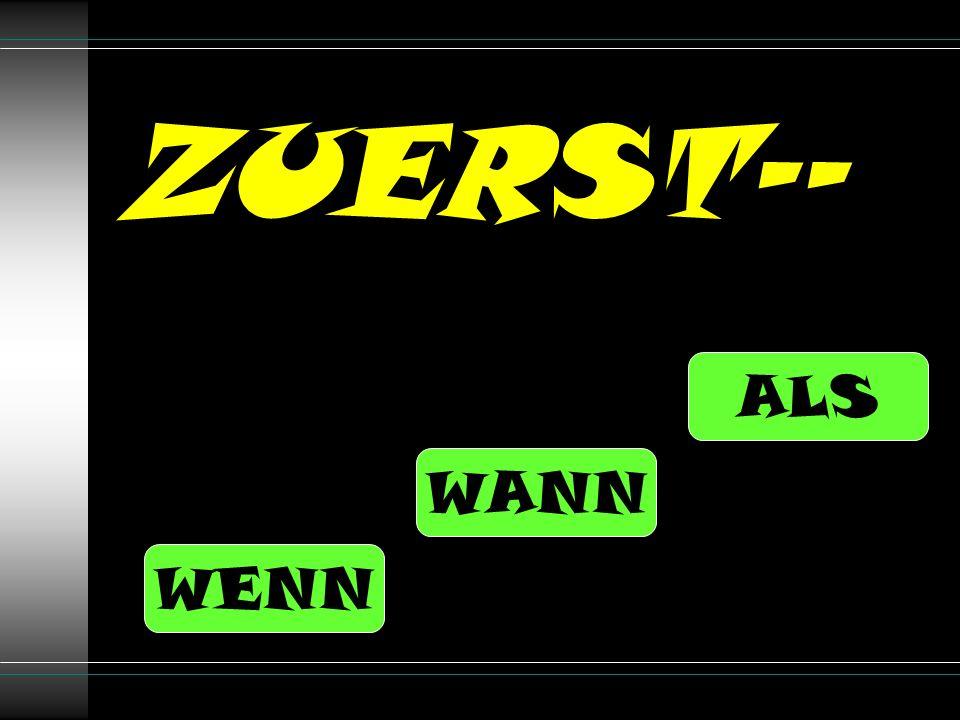 ZUERST-- ALS WANN WENN