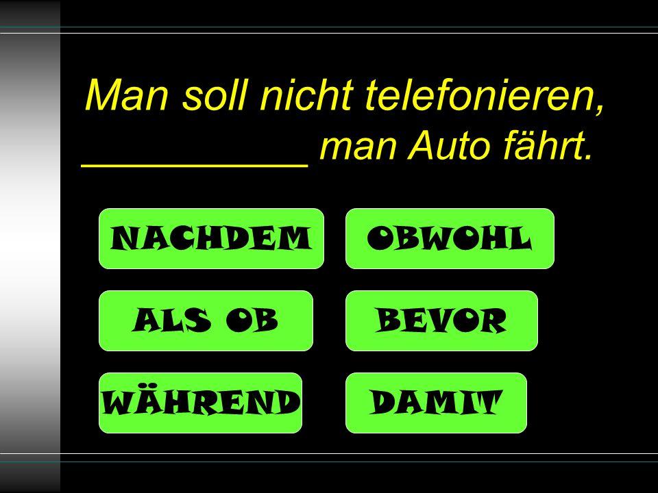 Man soll nicht telefonieren, __________ man Auto fährt. NACHDEM ALS OB OBWOHL BEVOR DAMITWÄHREND