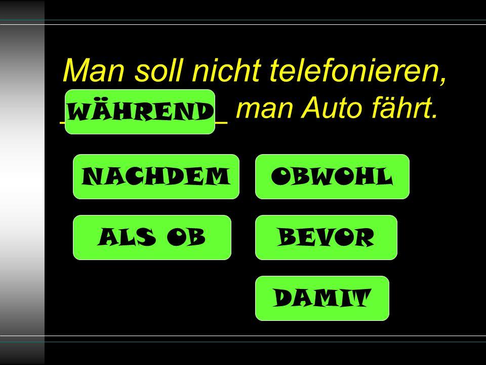 Man soll nicht telefonieren, __________ man Auto fährt. NACHDEM ALS OB OBWOHL BEVOR DAMIT WÄHREND