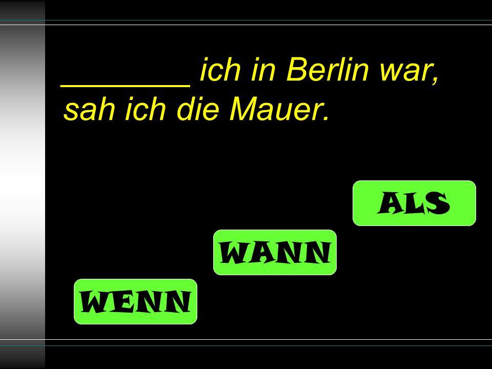 _______ ich in Berlin war, sah ich die Mauer. ALS WANN WENN
