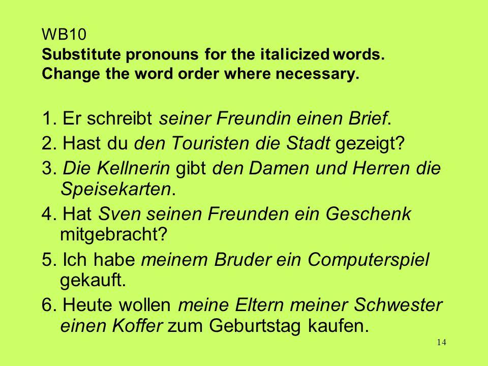 14 WB10 Substitute pronouns for the italicized words. Change the word order where necessary. 1. Er schreibt seiner Freundin einen Brief. 2. Hast du de