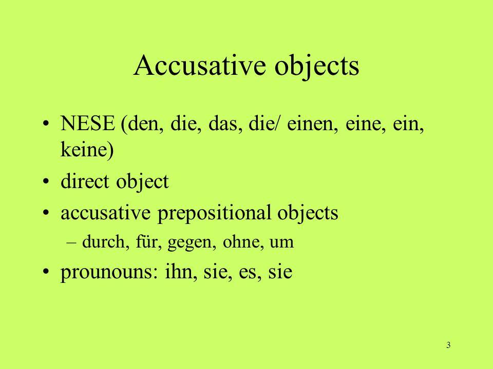 3 Accusative objects NESE (den, die, das, die/ einen, eine, ein, keine) direct object accusative prepositional objects –durch, für, gegen, ohne, um pr