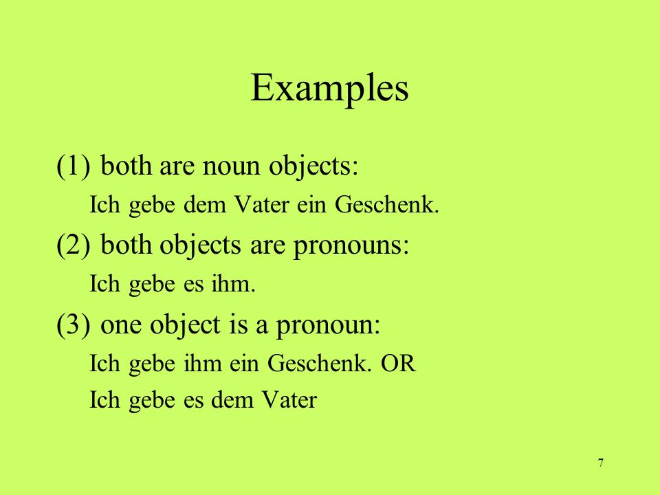 7 Examples (1)both are noun objects: Ich gebe dem Vater ein Geschenk. (2)both objects are pronouns: Ich gebe es ihm. (3)one object is a pronoun: Ich g