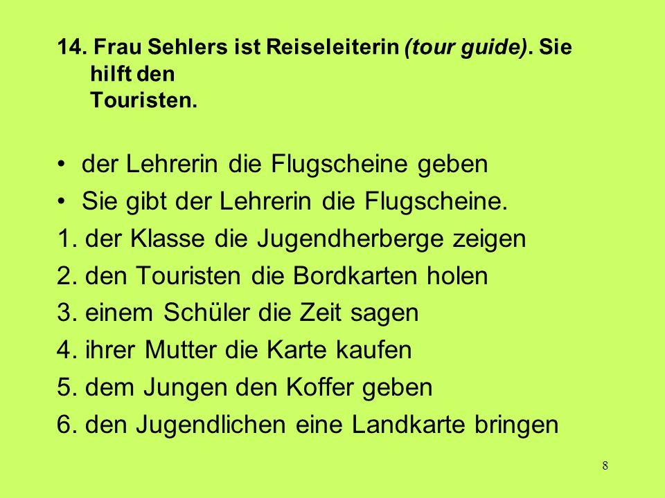 8 14. Frau Sehlers ist Reiseleiterin (tour guide). Sie hilft den Touristen. der Lehrerin die Flugscheine geben Sie gibt der Lehrerin die Flugscheine.