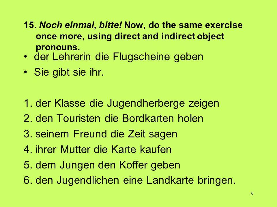 9 15. Noch einmal, bitte! Now, do the same exercise once more, using direct and indirect object pronouns. der Lehrerin die Flugscheine geben Sie gibt