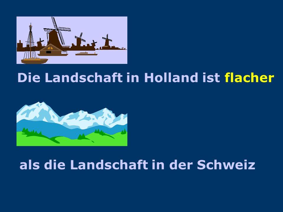 Die Landschaft in Holland Die Landschaft in der Schweiz flach Hügelig/bergig