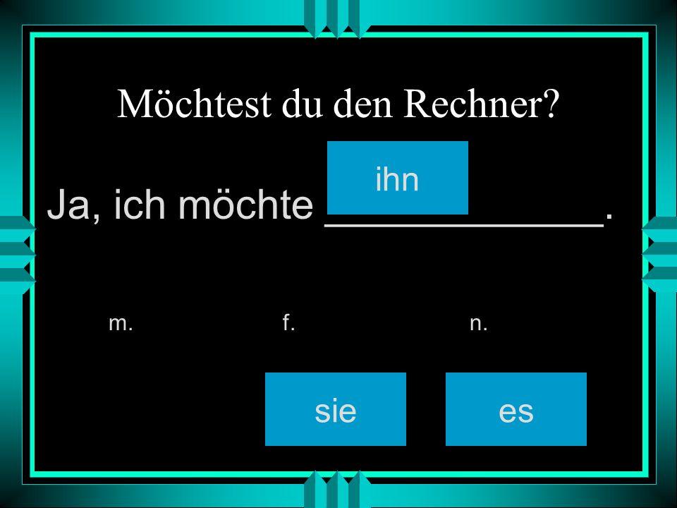 Möchtest du den Rechner? ihn siees m. f. n. Ja, ich möchte ____________.
