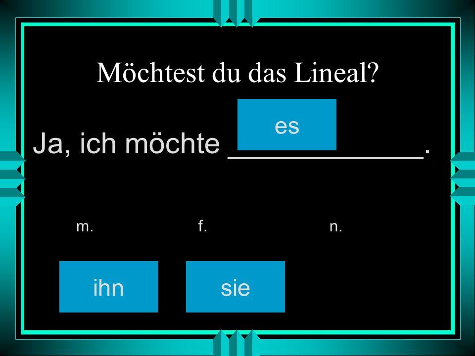Möchtest du das Lineal ihnsie es m. f. n. Ja, ich möchte ____________.