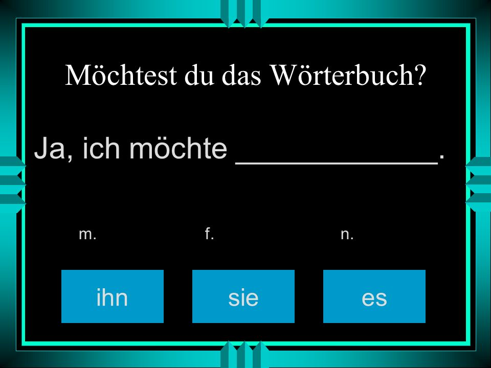Möchtest du das Wörterbuch? ihnsiees m. f. n. Ja, ich möchte ____________.