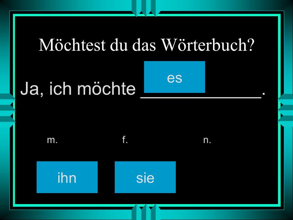 Möchtest du das Wörterbuch? ihnsie es m. f. n. Ja, ich möchte ____________.