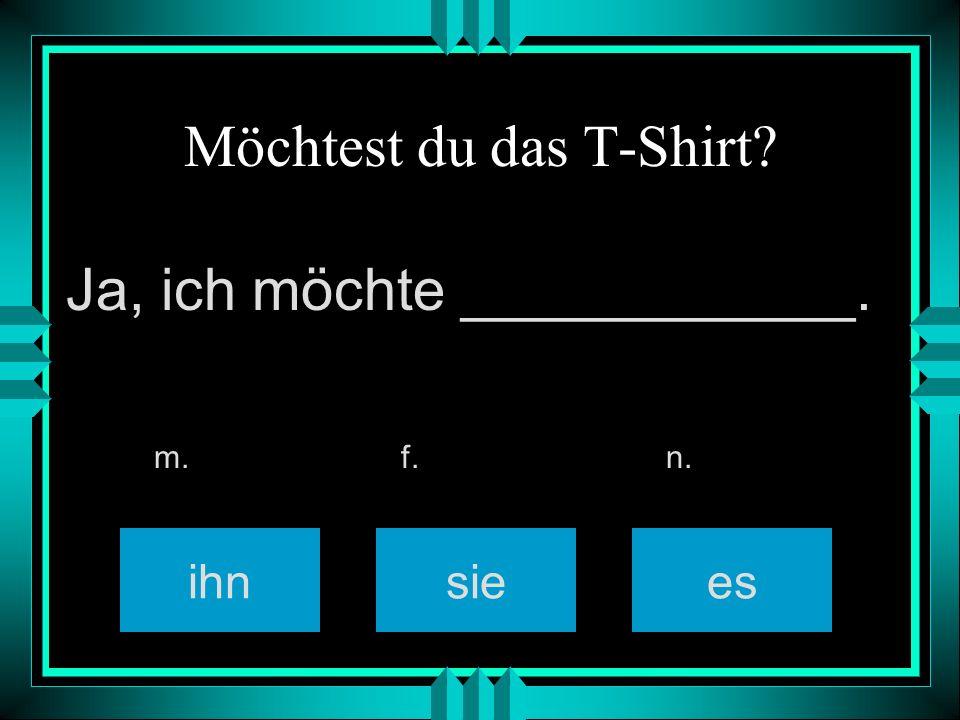 Möchtest du das T-Shirt ihnsiees m. f. n. Ja, ich möchte ____________.
