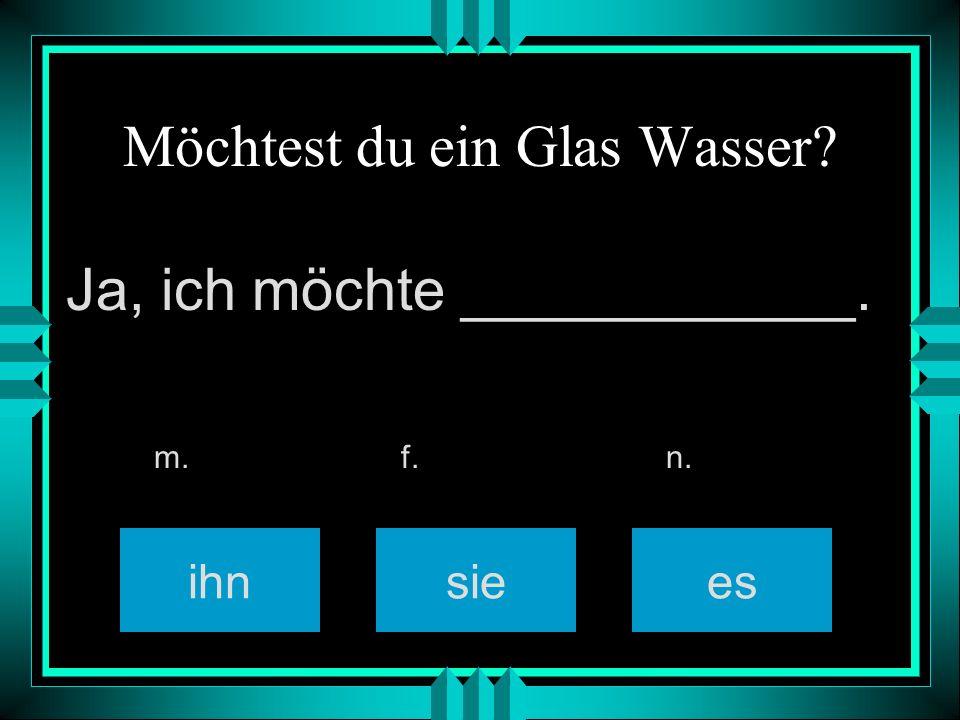 Möchtest du ein Glas Wasser? ihnsiees m. f. n. Ja, ich möchte ____________.
