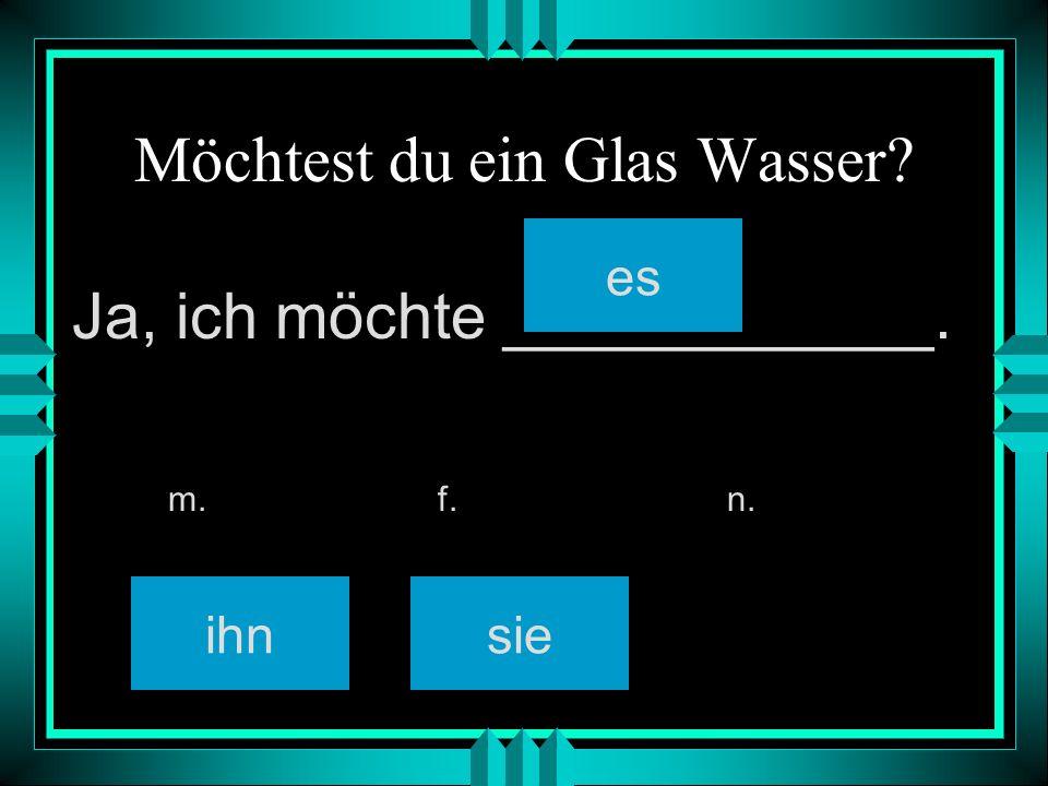Möchtest du ein Glas Wasser? ihnsie es m. f. n. Ja, ich möchte ____________.