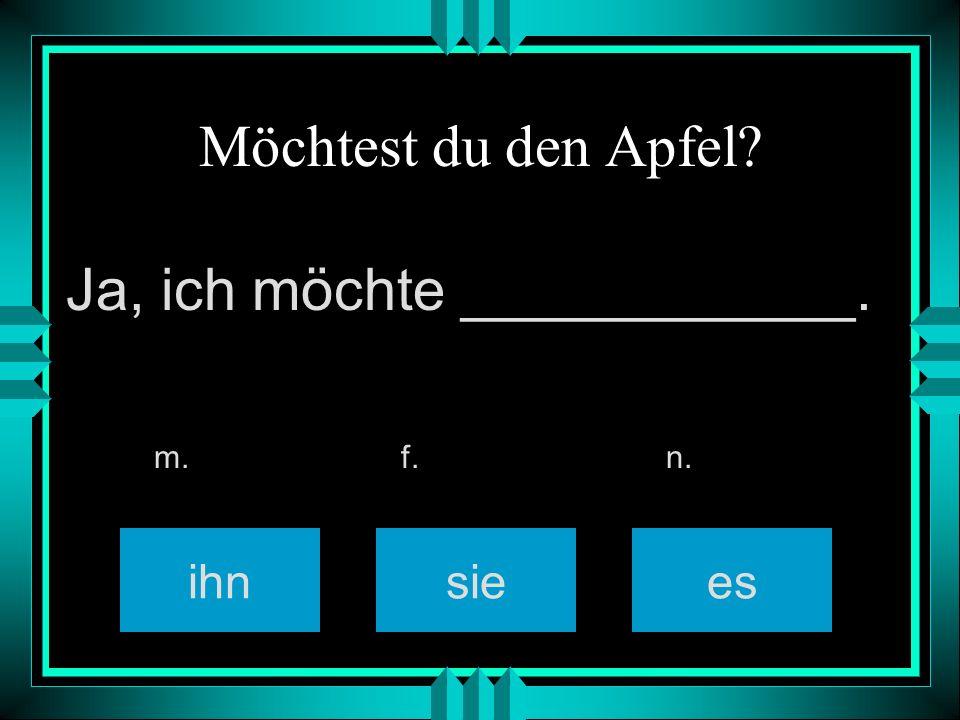 Möchtest du den Apfel? siees m. f. n. Ja, ich möchte ____________. ihn