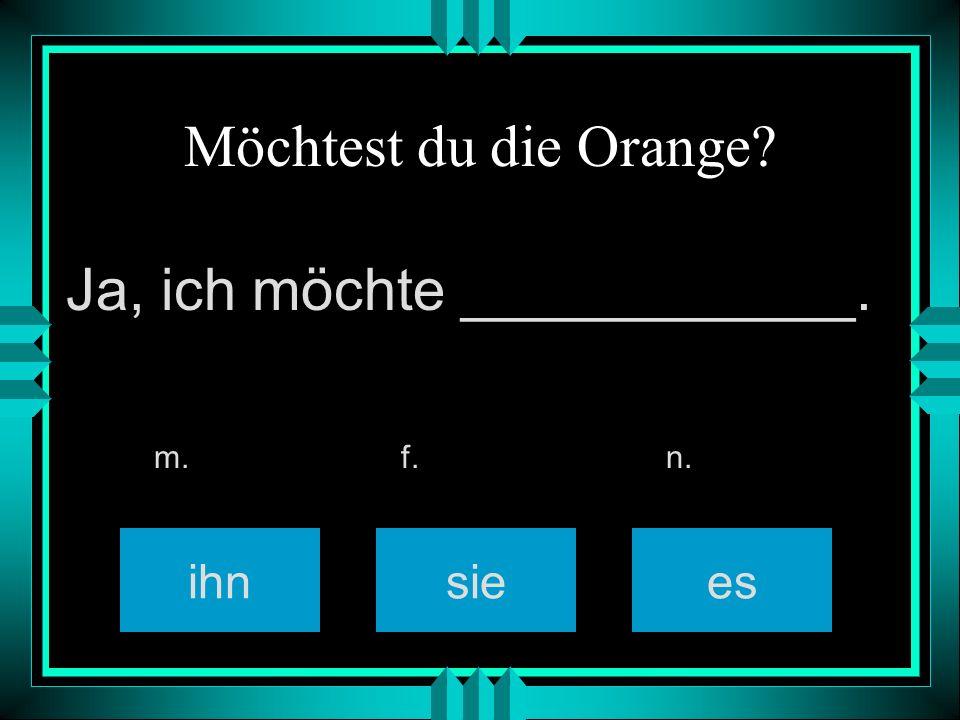 Möchtest du die Orange? ihnsiees m. f. n. Ja, ich möchte ____________.