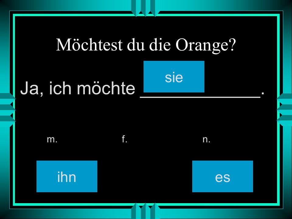 Möchtest du die Orange? ihn sie es m. f. n. Ja, ich möchte ____________.