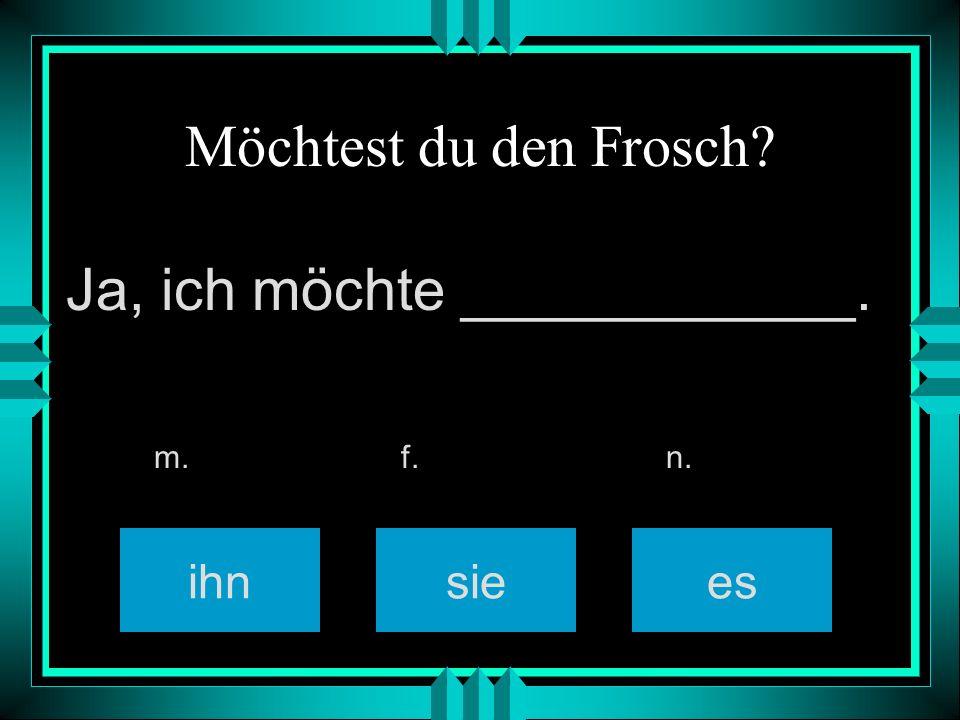 Möchtest du den Frosch ihnsiees m. f. n. Ja, ich möchte ____________.