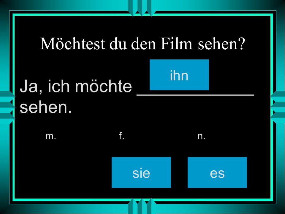 Möchtest du den Film sehen? ihn siees m. f. n. Ja, ich möchte ____________ sehen.