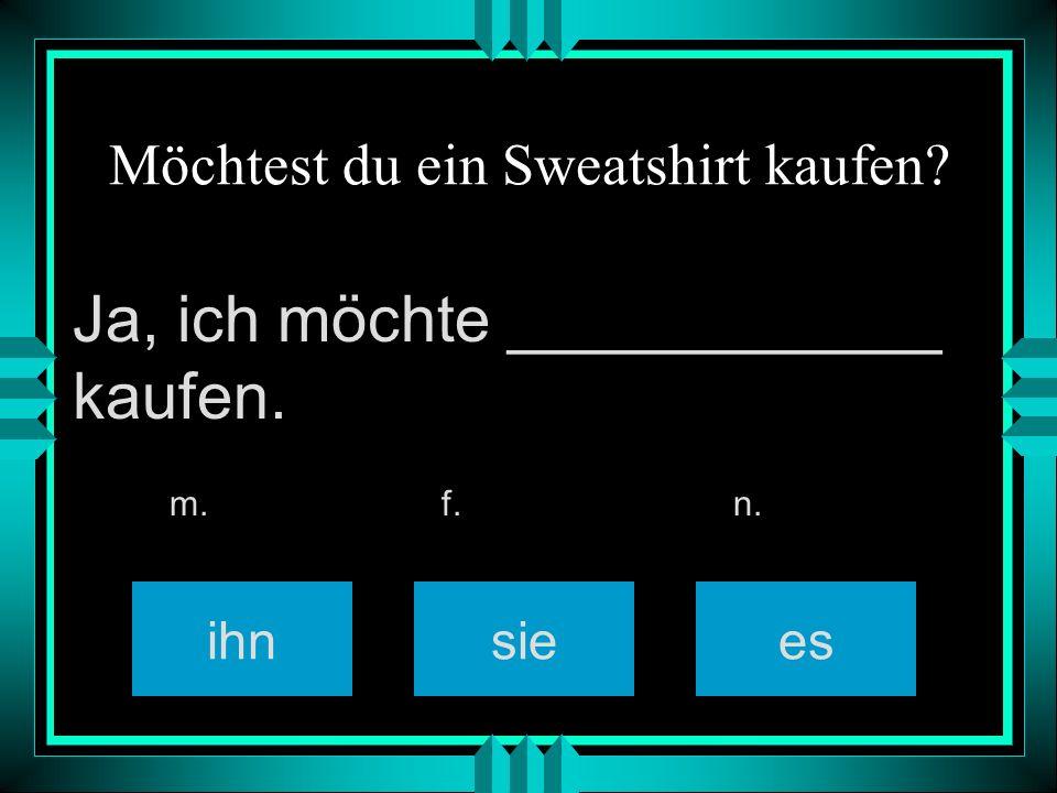 Möchtest du ein Sweatshirt kaufen ihnsiees m. f. n. Ja, ich möchte ____________ kaufen.