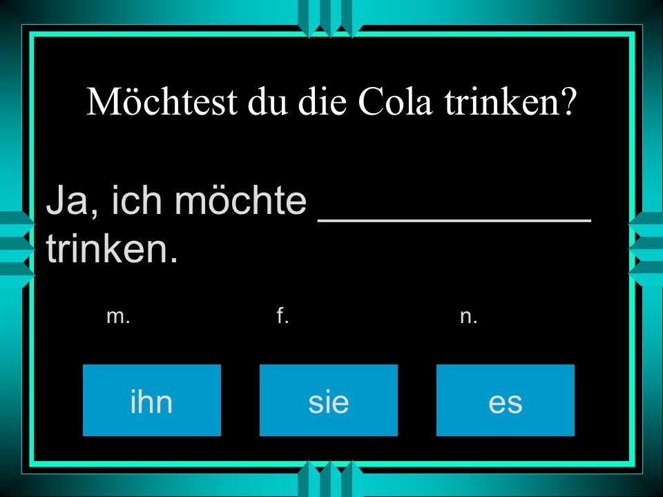 Möchtest du die Cola trinken? ihnsiees m. f. n. Ja, ich möchte ____________ trinken.